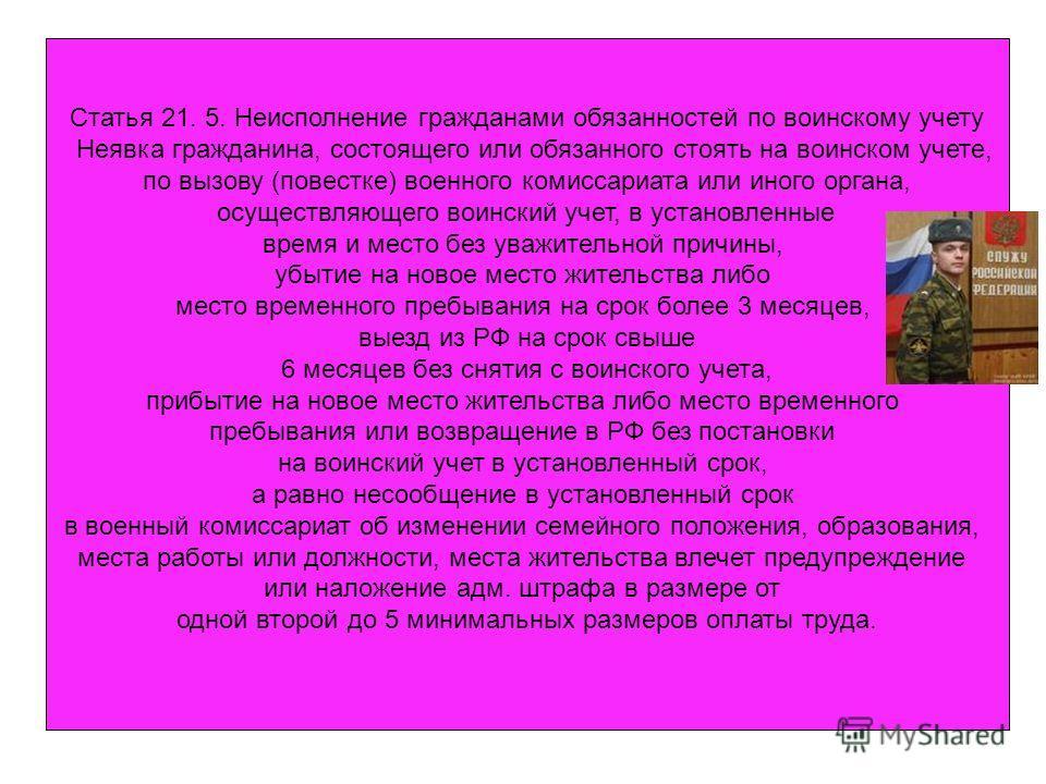 Статья 21. 5. Неисполнение гражданами обязанностей по воинскому учету Неявка гражданина, состоящего или обязанного стоять на воинском учете, по вызову (повестке) военного комиссариата или иного органа, осуществляющего воинский учет, в установленные в