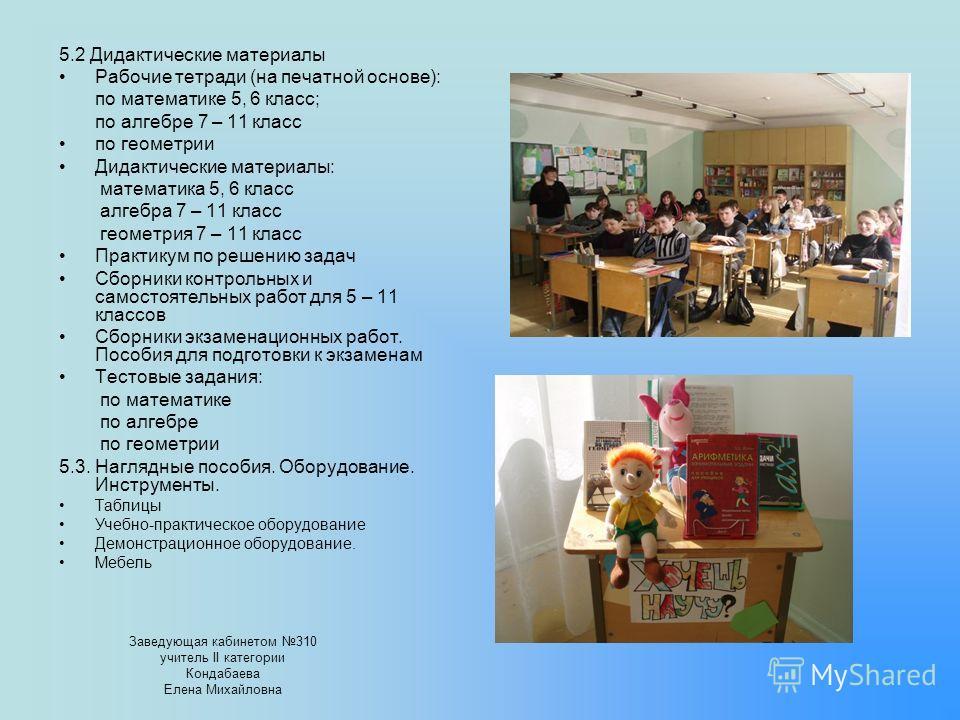 5.2 Дидактические материалы Рабочие тетради (на печатной основе): по математике 5, 6 класс; по алгебре 7 – 11 класс по геометрии Дидактические материалы: математика 5, 6 класс алгебра 7 – 11 класс геометрия 7 – 11 класс Практикум по решению задач Сбо