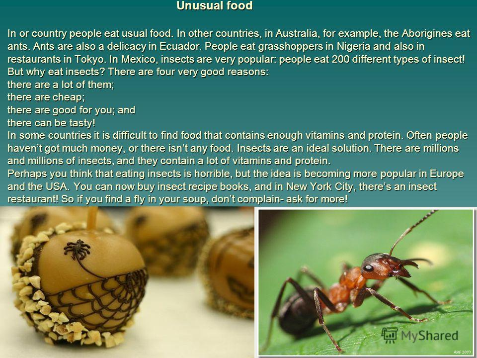 Unusual food In or country people eat usual food. In other countries, in Australia, for example, the Aborigines eat ants. Ants are also a delicacy in Ecuador. People eat grasshoppers in Nigeria and also in restaurants in Tokyo. In Mexico, insects are