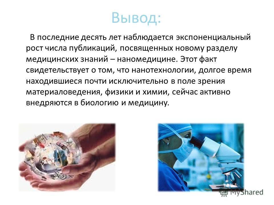 Вывод: В последние десять лет наблюдается экспоненциальный рост числа публикаций, посвященных новому разделу медицинских знаний – наномедицине. Этот факт свидетельствует о том, что нанотехнологии, долгое время находившиеся почти исключительно в поле