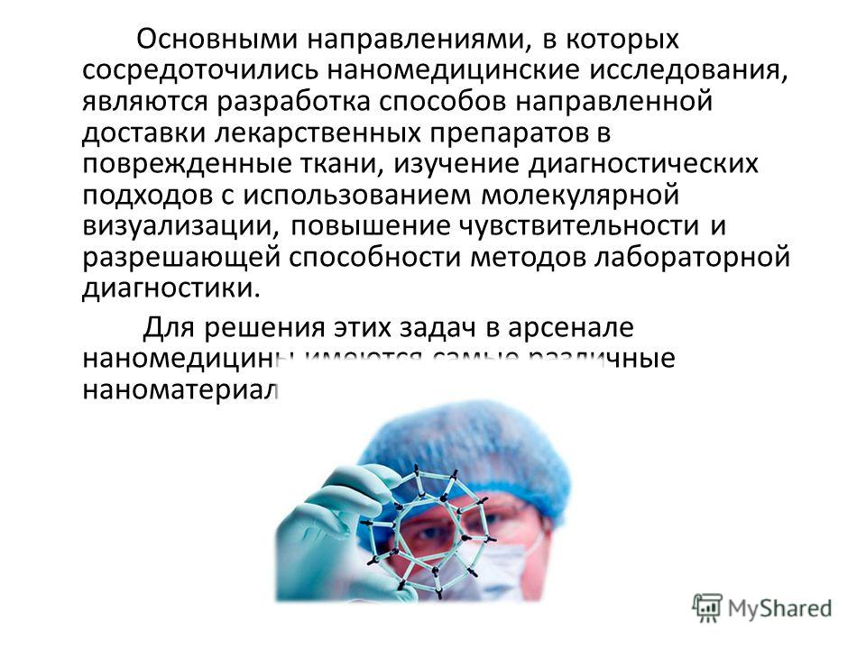 Основными направлениями, в которых сосредоточились наномедицинские исследования, являются разработка способов направленной доставки лекарственных препаратов в поврежденные ткани, изучение диагностических подходов с использованием молекулярной визуали