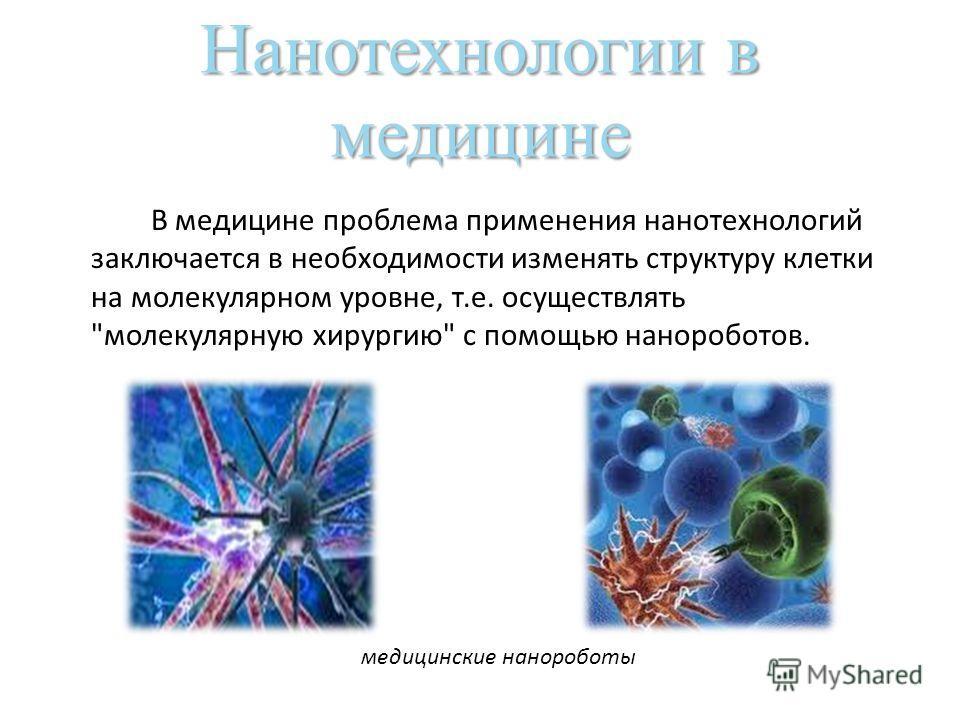 Нанотехнологии в медицине В медицине проблема применения нанотехнологий заключается в необходимости изменять структуру клетки на молекулярном уровне, т.е. осуществлять молекулярную хирургию с помощью нанороботов. медицинские нанороботы