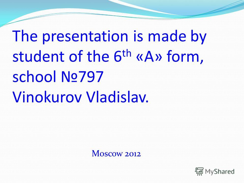 The presentation is made by student of the 6 th «A» form, school 797 Vinokurov Vladislav. Moscow 2012