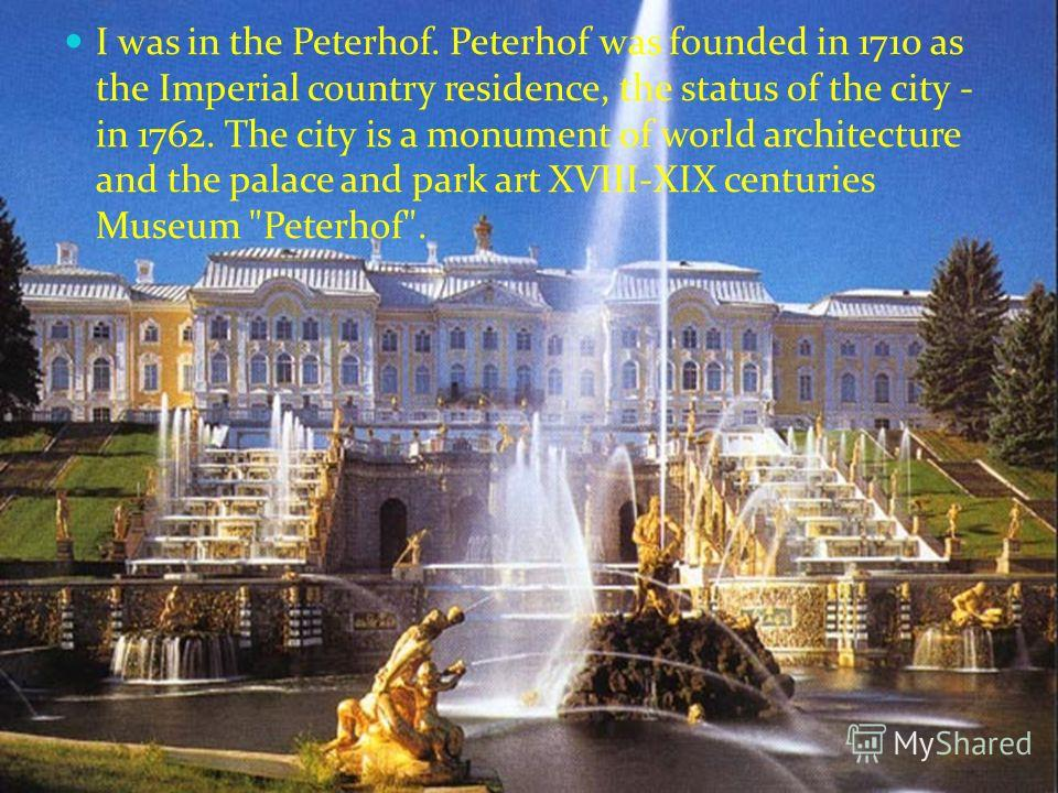 I was in the Peterhof. Peterhof was founded in 1710 as the Imperial country residence, the status of the city - in 1762. The city is a monument of world architecture and the palace and park art XVIII-XIX centuries Museum Peterhof.