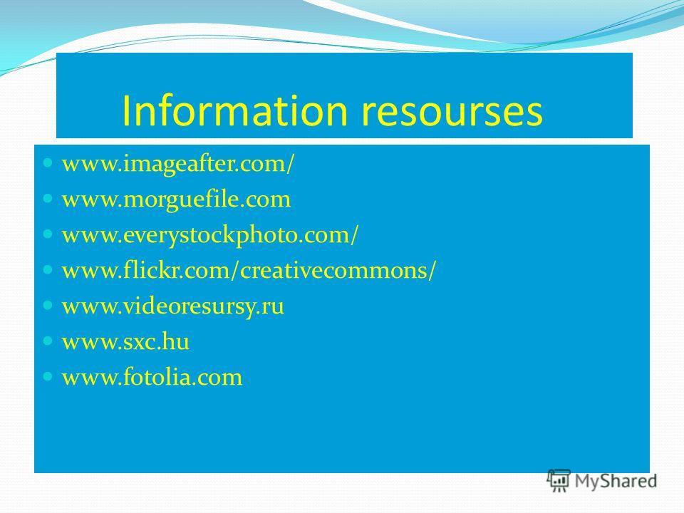 Information resourses www.imageafter.com/ www.morguefile.com www.everystockphoto.com/ www.flickr.com/creativecommons/ www.videoresursy.ru www.sxc.hu www.fotolia.com