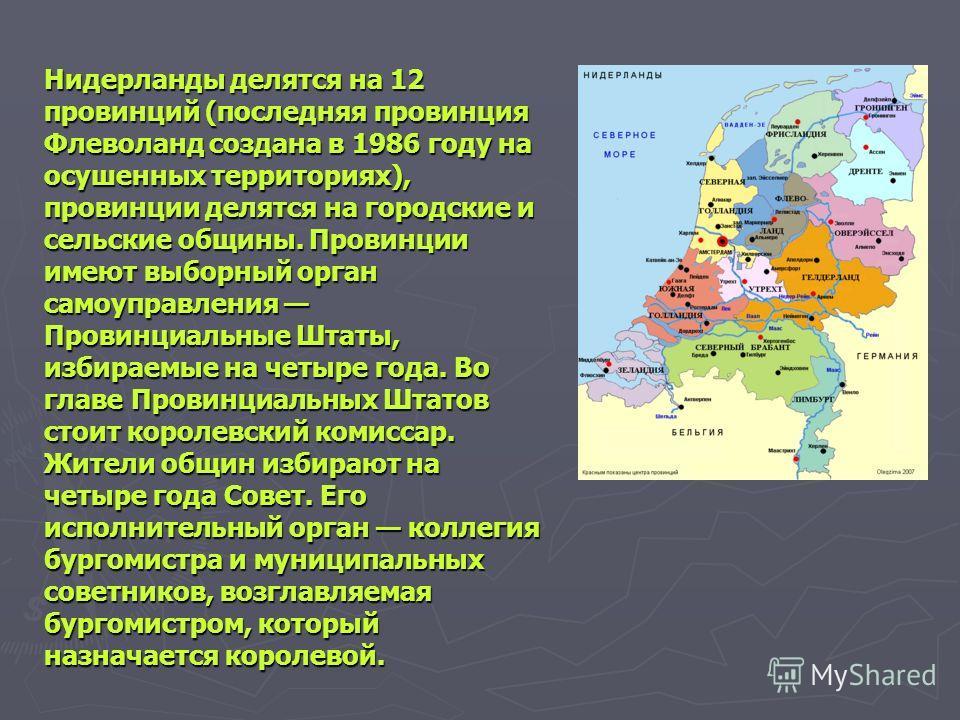 Нидерланды делятся на 12 провинций (последняя провинция Флеволанд создана в 1986 году на осушенных территориях), провинции делятся на городские и сельские общины. Провинции имеют выборный орган самоуправления Провинциальные Штаты, избираемые на четыр
