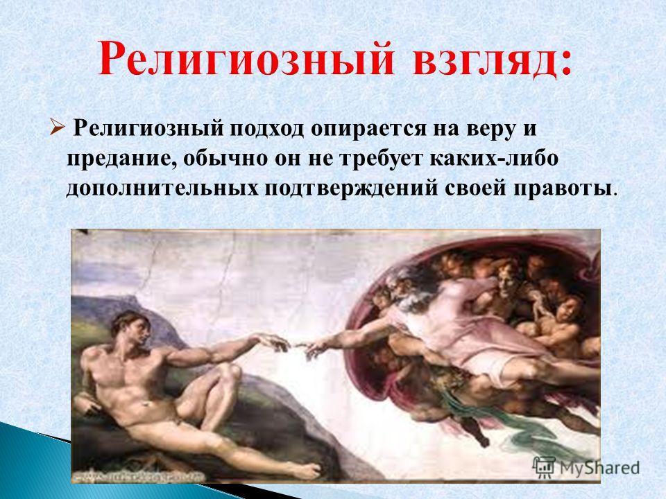 Религиозный подход опирается на веру и предание, обычно он не требует каких-либо дополнительных подтверждений своей правоты.