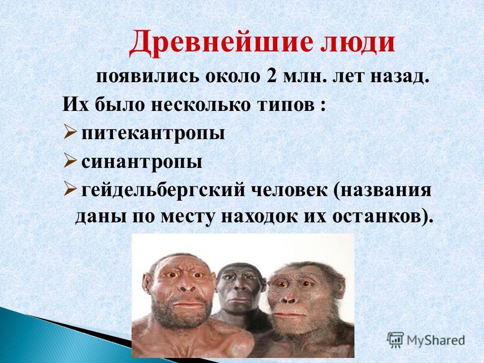Древнейшие люди появились около 2 млн. лет назад. Их было несколько типов : питекантропы синантропы гейдельбергский человек (названия даны по месту находок их останков).