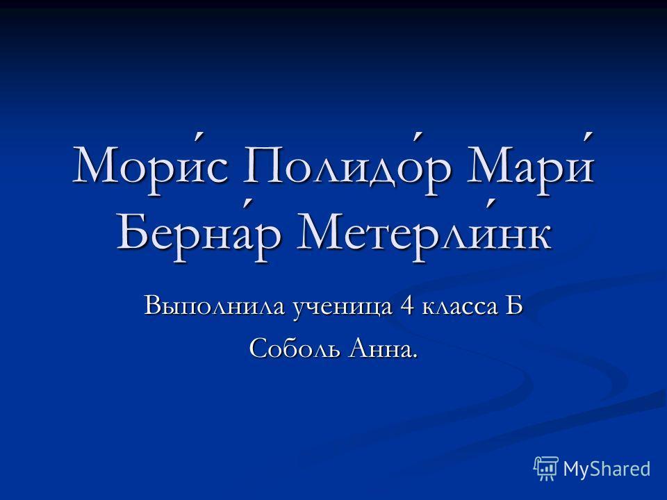 Морис Полидор Мари Бернар Метерлинк Выполнила ученица 4 класса Б Соболь Анна.
