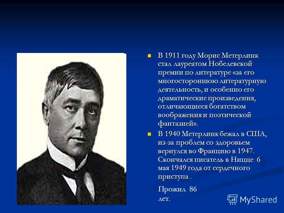 В 1911 году Морис Метерлинк стал лауреатом Нобелевской премии по литературе «за его многостороннюю литературную деятельность, и особенно его драматические произведения, отличающиеся богатством воображения и поэтической фантазией». В 1940 Метерлинк бе