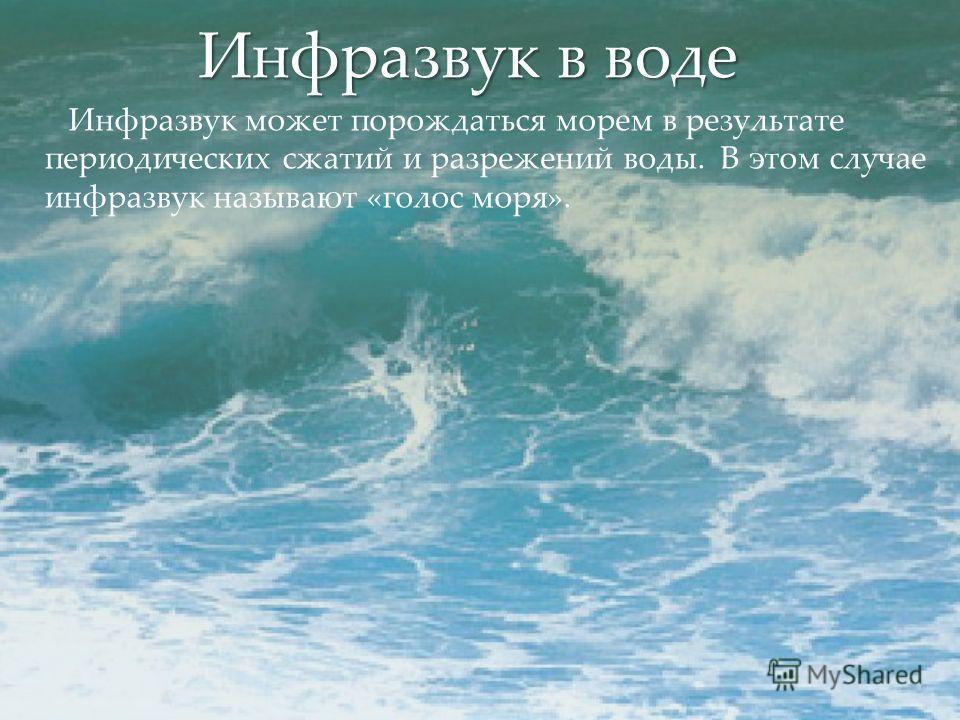 Инфразвук в воде Инфразвук может порождаться морем в результате периодических сжатий и разрежений воды. В этом случае инфразвук называют «голос моря».