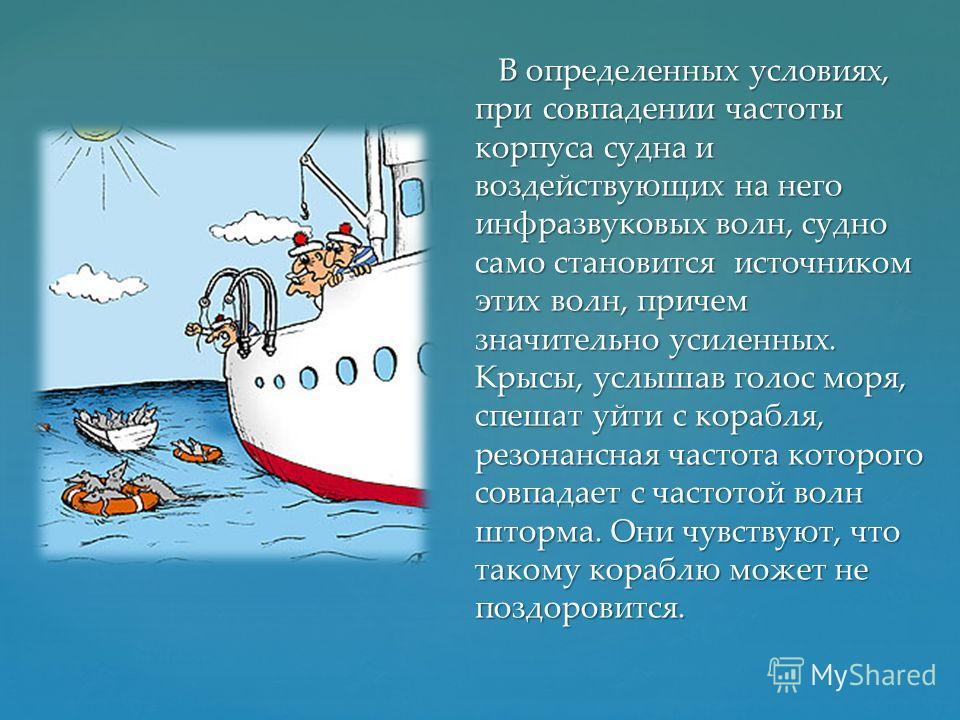 В определенных условиях, при совпадении частоты корпуса судна и воздействующих на него инфразвуковых волн, судно само становится источником этих волн, причем значительно усиленных. Крысы, услышав голос моря, спешат уйти с корабля, резонансная частота