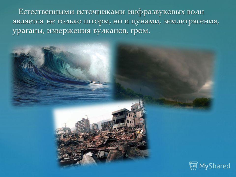 Естественными источниками инфразвуковых волн является не только шторм, но и цунами, землетрясения, ураганы, извержения вулканов, гром. Естественными источниками инфразвуковых волн является не только шторм, но и цунами, землетрясения, ураганы, изверже