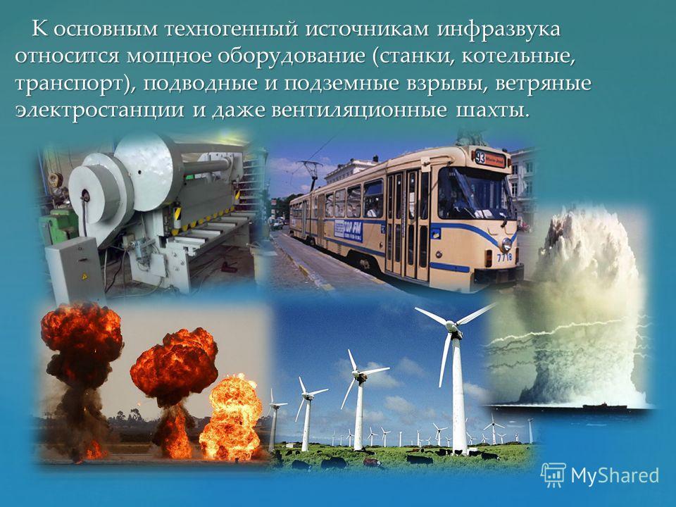 К основным техногенный источникам инфразвука относится мощное оборудование (станки, котельные, транспорт), подводные и подземные взрывы, ветряные электростанции и даже вентиляционные шахты. К основным техногенный источникам инфразвука относится мощно
