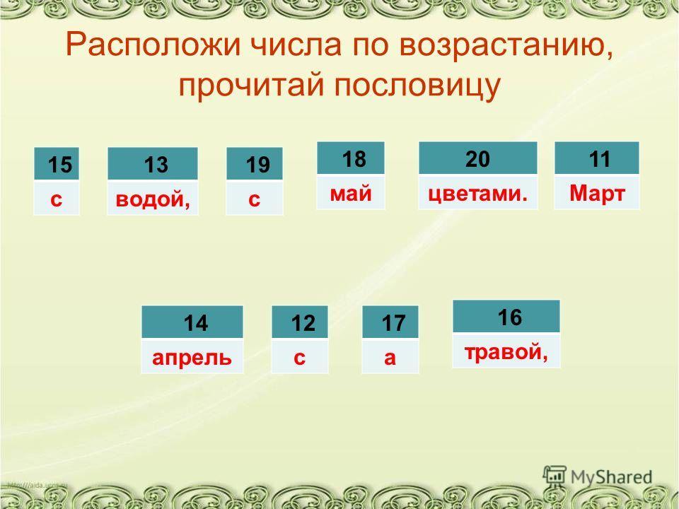 Расположи числа по возрастанию, прочитай пословицу 15 с 13 водой, 19 с 18 май 20 цветами. 11 Март 14 апрель 12 с 17 а 16 травой,