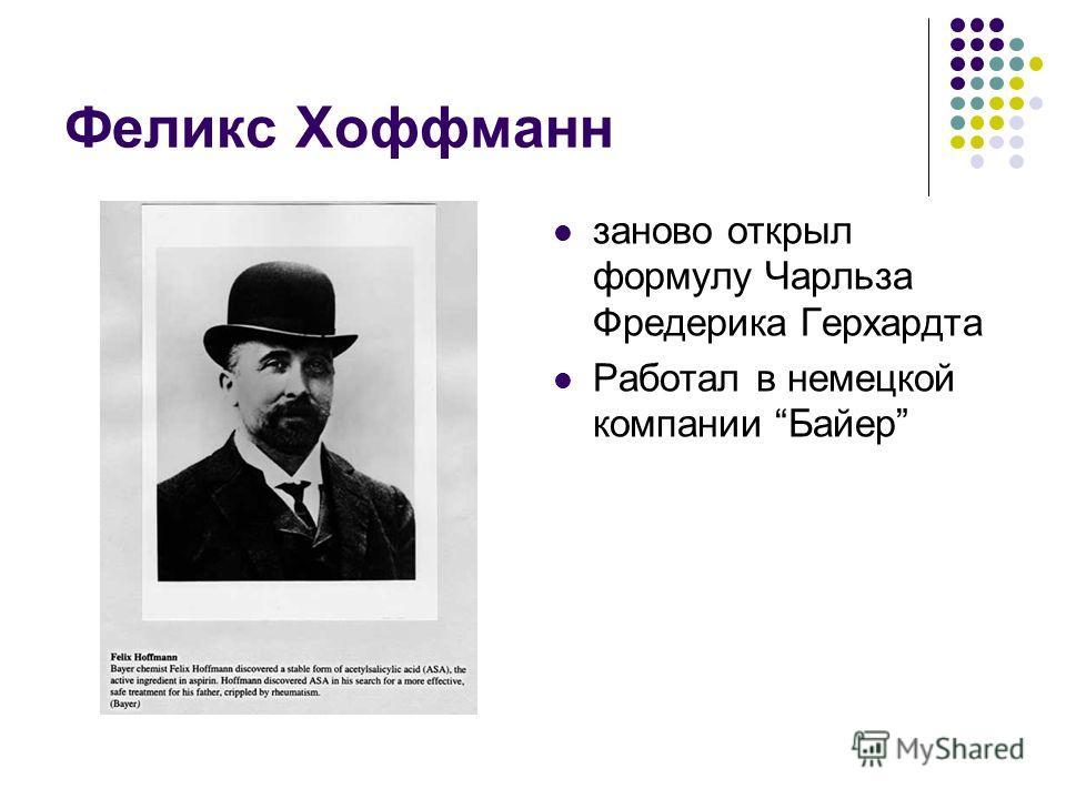 заново открыл формулу Чарльза Фредерика Герхардта Работал в немецкой компании Байер