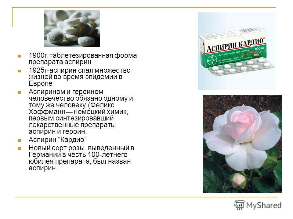 1900г-таблетезированная форма препарата аспирин 1925г-аспирин спал множество жизней во время эпидемии в Европе Аспирином и героином человечество обязано одному и тому же человеку.(Феликс Хоффманн немецкий химик, первым синтезировавший лекарственные п