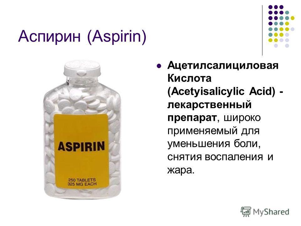 Аспирин (Aspirin) Ацетилсалициловая Кислота (Асеtyisalicylic Acid) - лекарственный препарат, широко применяемый для уменьшения боли, снятия воспаления и жара.