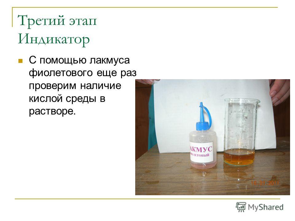 Третий этап Индикатор С помощью лакмуса фиолетового еще раз проверим наличие кислой среды в растворе.