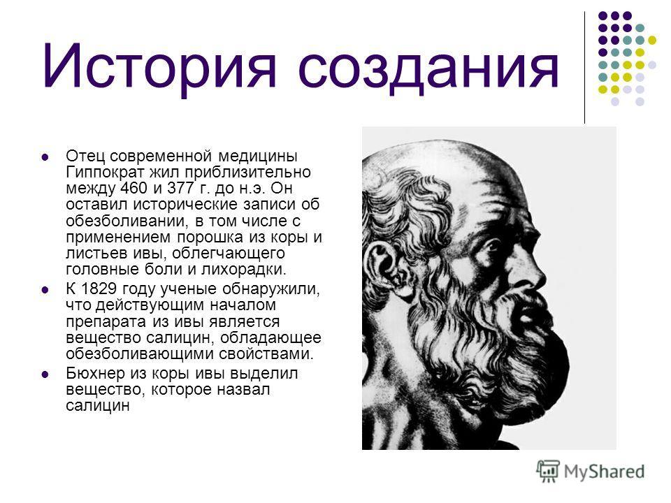 История создания Отец современной медицины Гиппократ жил приблизительно между 460 и 377 г. до н.э. Он оставил исторические записи об обезболивании, в том числе с применением порошка из коры и листьев ивы, облегчающего головные боли и лихорадки. К 182