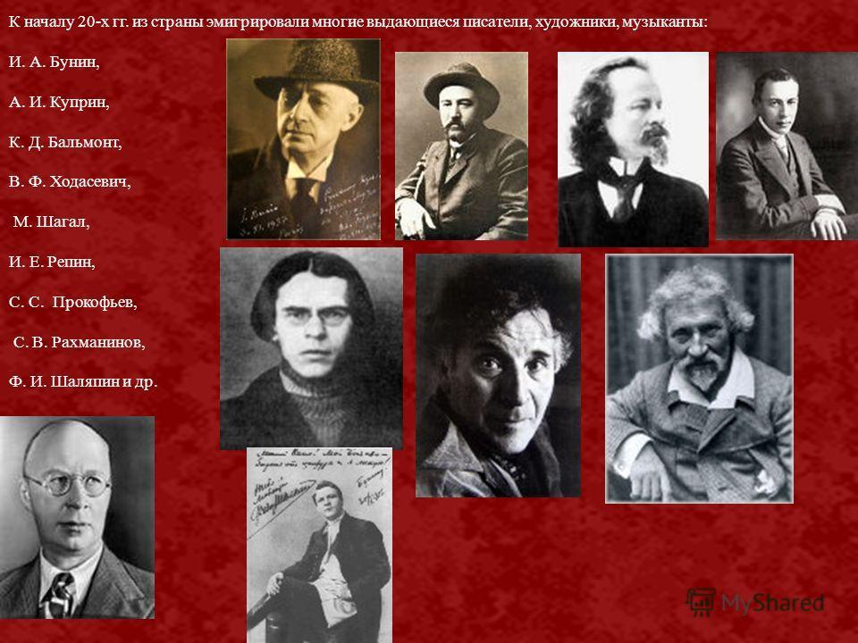 К началу 20-х гг. из страны эмигрировали многие выдающиеся писатели, художники, музыканты: И. А. Бунин, А. И. Куприн, К. Д. Бальмонт, В. Ф. Ходасевич, М. Шагал, И. Е. Репин, С. С. Прокофьев, С. В. Рахманинов, Ф. И. Шаляпин и др.