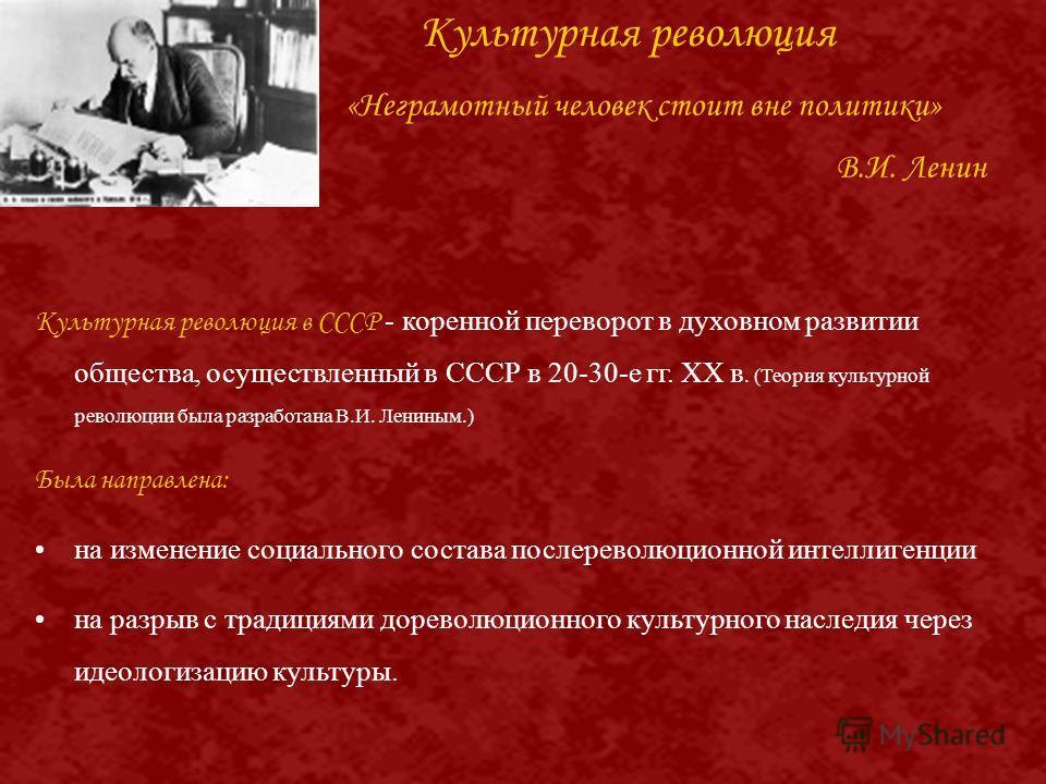 Культурная революция «Неграмотный человек стоит вне политики» В.И. Ленин Культурная революция в СССР - коренной переворот в духовном развитии общества, осуществленный в СССР в 20-30-е гг. XX в. (Теория культурной революции была разработана В.И. Ленин