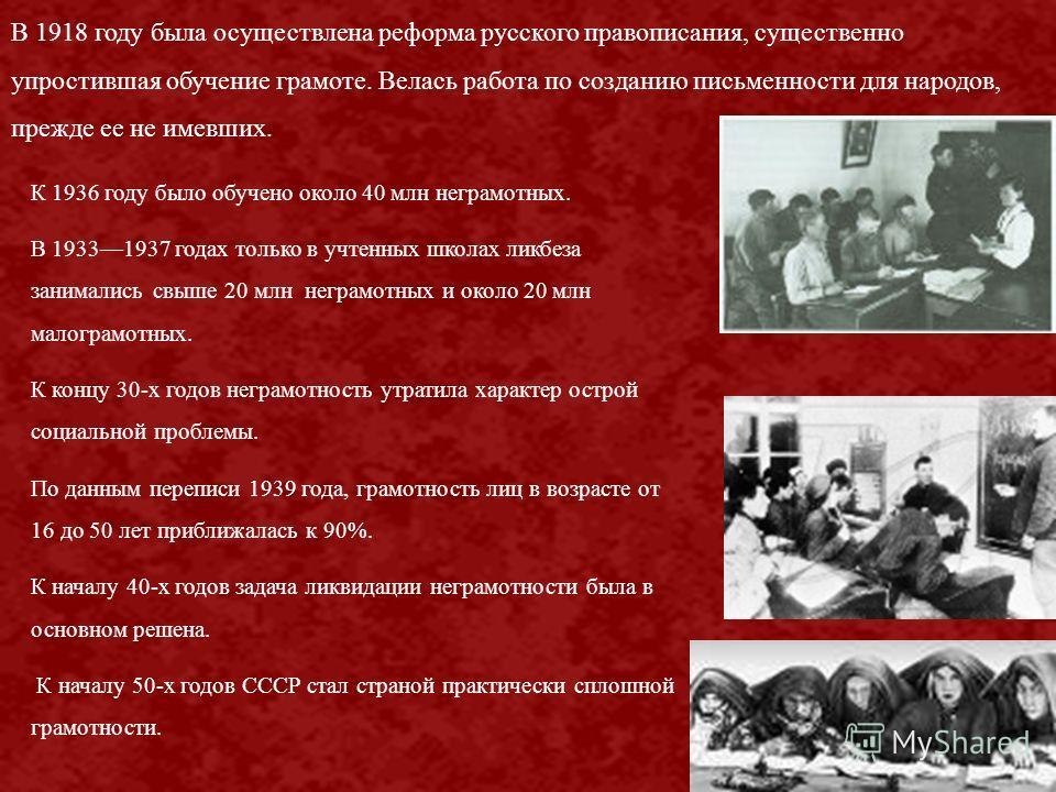 В 1918 году была осуществлена реформа русского правописания, существенно упростившая обучение грамоте. Велась работа по созданию письменности для народов, прежде ее не имевших. К 1936 году было обучено около 40 млн неграмотных. В 19331937 годах тольк