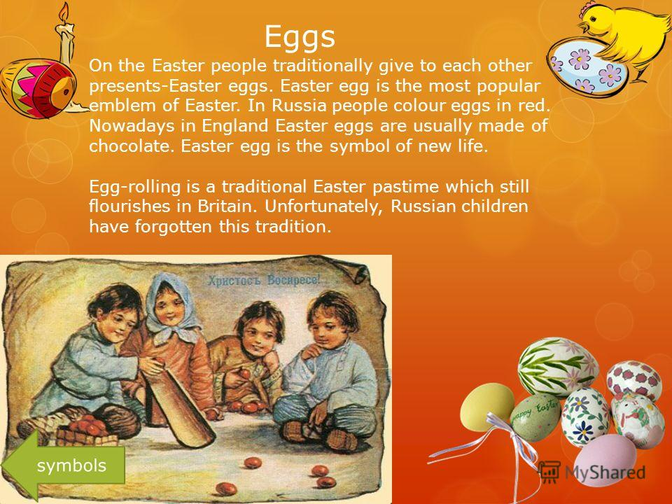 Eggs On the Easter people traditionally give to each other presents-Easter eggs. Easter egg is the most popular emblem of Easter. In Russia people colour eggs in red. Nowadays in England Easter eggs are usually made of chocolate. Easter egg is the sy