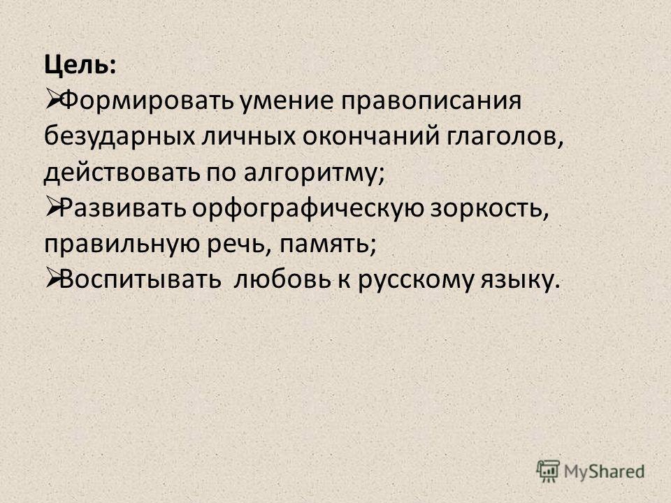 Цель: Формировать умение правописания безударных личных окончаний глаголов, действовать по алгоритму; Развивать орфографическую зоркость, правильную речь, память; Воспитывать любовь к русскому языку.
