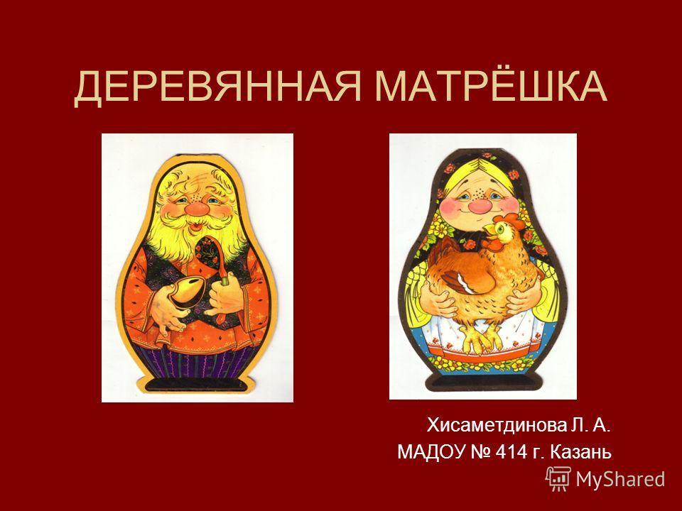 ДЕРЕВЯННАЯ МАТРЁШКА Хисаметдинова Л. А. МАДОУ 414 г. Казань