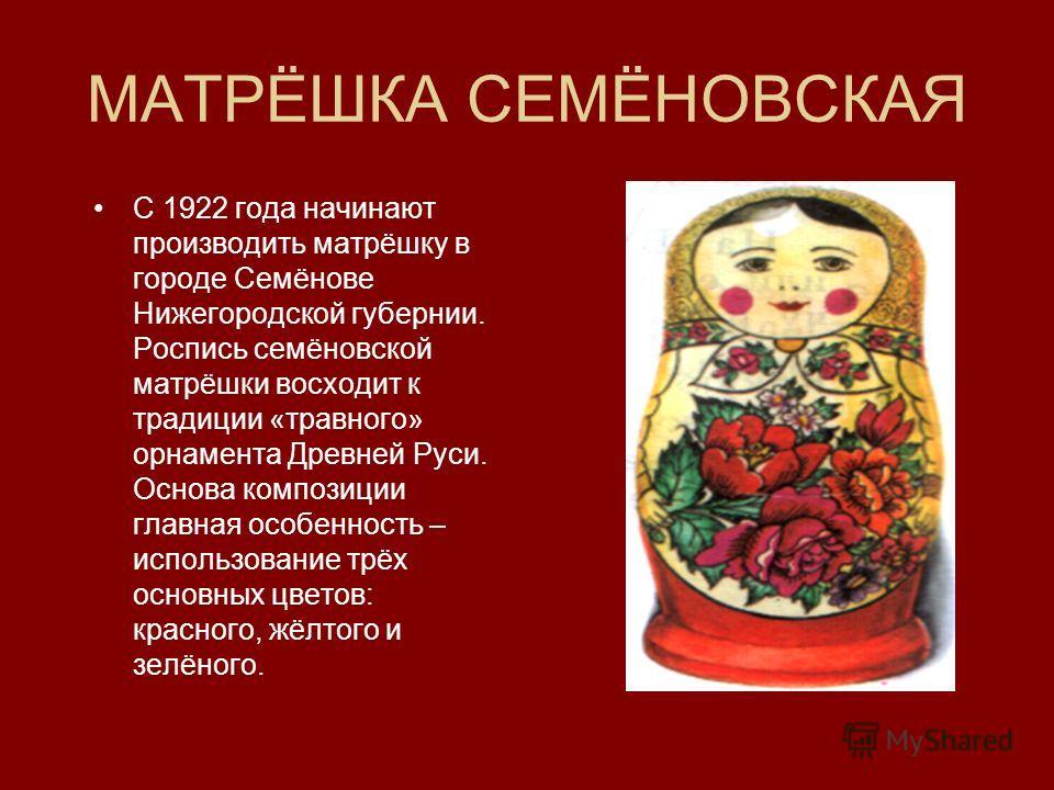 МАТРЁШКА СЕМЁНОВСКАЯ С 1922 года начинают производить матрёшку в городе Семёнове Нижегородской губернии. Роспись семёновской матрёшки восходит к традиции «травного» орнамента Древней Руси. Основа композиции главная особенность – использование трёх ос
