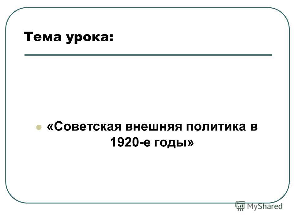 Тема урока: «Советская внешняя политика в 1920-е годы»