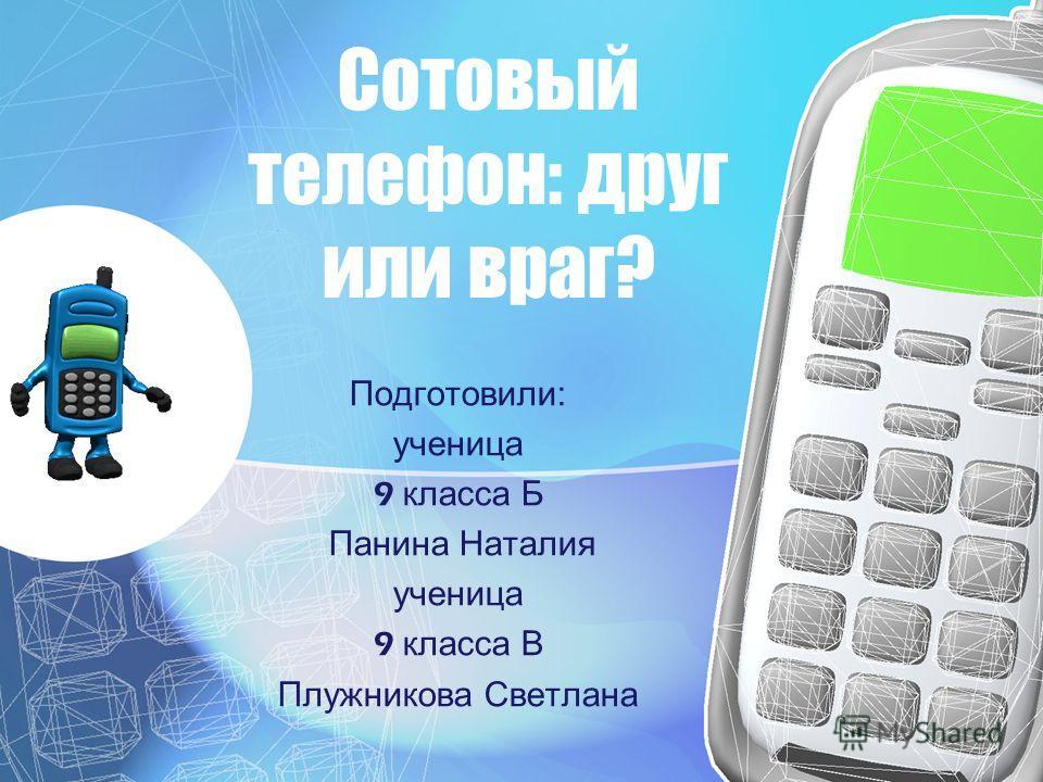 Сотовый телефон: друг или враг? Подготовили: ученица 9 класса Б Панина Наталия ученица 9 класса В Плужникова Светлана
