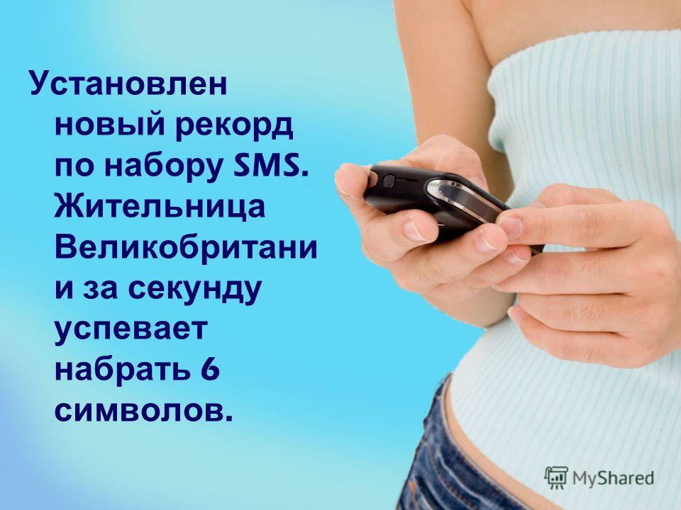 Установлен новый рекорд по набору SMS. Жительница Великобритани и за секунду успевает набрать 6 символов.
