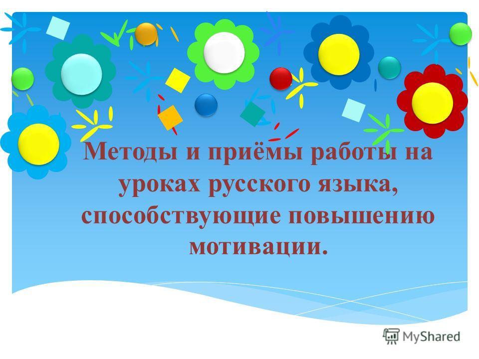 Методы и приёмы работы на уроках русского языка, способствующие повышению мотивации.