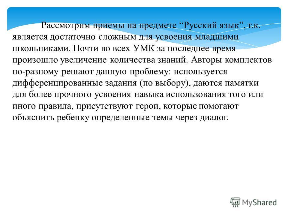 Рассмотрим приемы на предмете Русский язык, т.к. является достаточно сложным для усвоения младшими школьниками. Почти во всех УМК за последнее время произошло увеличение количества знаний. Авторы комплектов по-разному решают данную проблему: использу