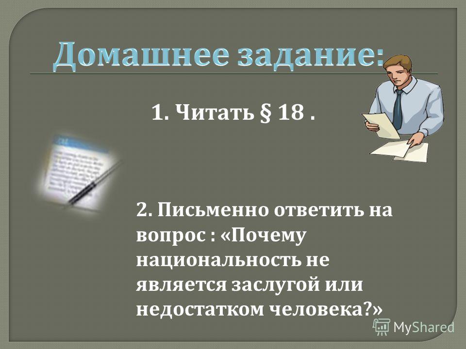 1. Читать § 18. 2. Письменно ответить на вопрос : « Почему национальность не является заслугой или недостатком человека ?»