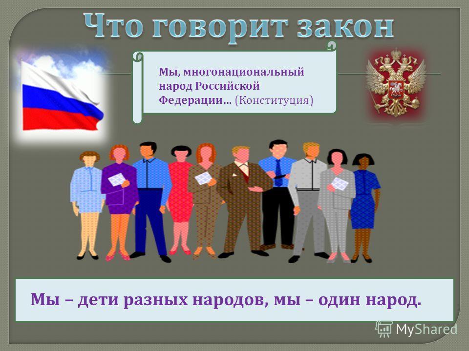 Мы, многонациональный народ Российской Федерации … ( Конституция ) Мы – дети разных народов, мы – один народ.