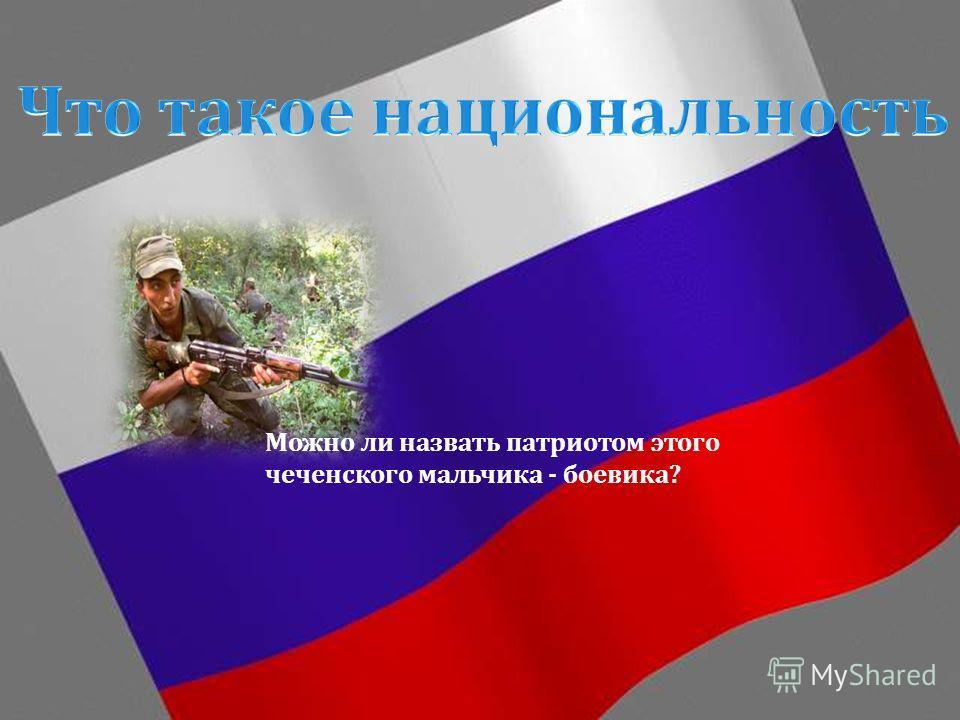 Можно ли назвать патриотом этого чеченского мальчика - боевика ?