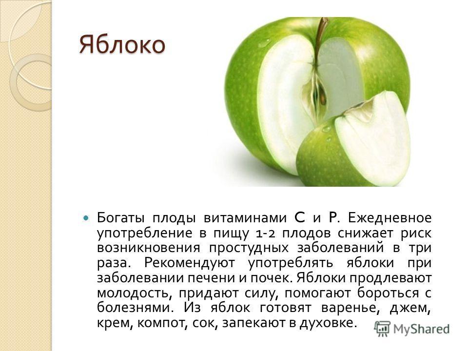 Яблоко Богаты плоды витаминами C и P. Ежедневное употребление в пищу 1-2 плодов снижает риск возникновения простудных заболеваний в три раза. Рекомендуют употреблять яблоки при заболевании печени и почек. Яблоки продлевают молодость, придают силу, по
