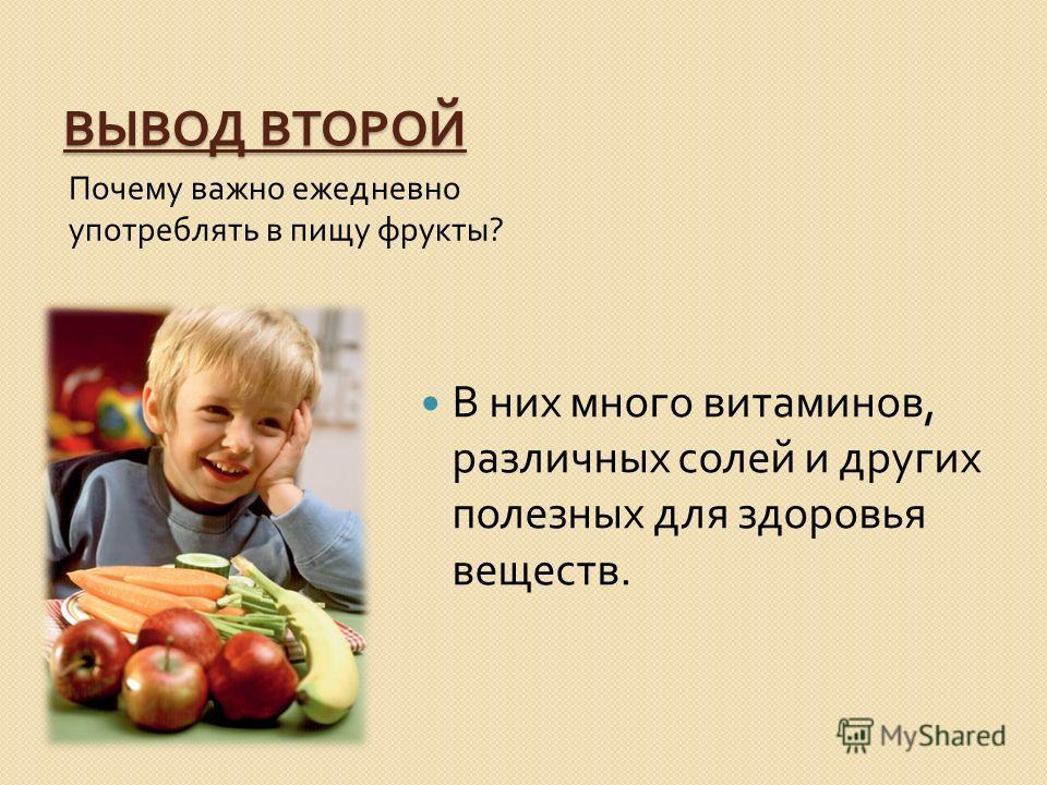 ВЫВОД ВТОРОЙ Почему важно ежедневно употреблять в пищу фрукты ? В них много витаминов, различных солей и других полезных для здоровья веществ.