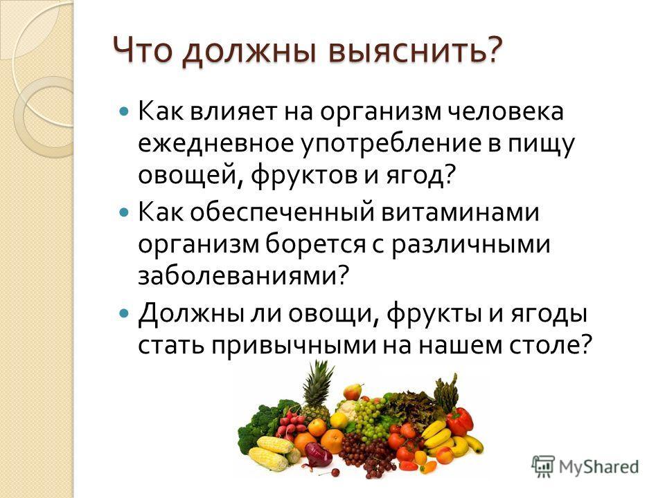 Что должны выяснить ? Как влияет на организм человека ежедневное употребление в пищу овощей, фруктов и ягод ? Как обеспеченный витаминами организм борется с различными заболеваниями ? Должны ли овощи, фрукты и ягоды стать привычными на нашем столе ?