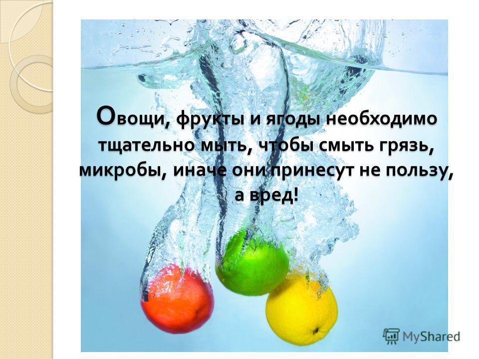 О вощи, фрукты и ягоды необходимо тщательно мыть, чтобы смыть грязь, микробы, иначе они принесут не пользу, а вред !