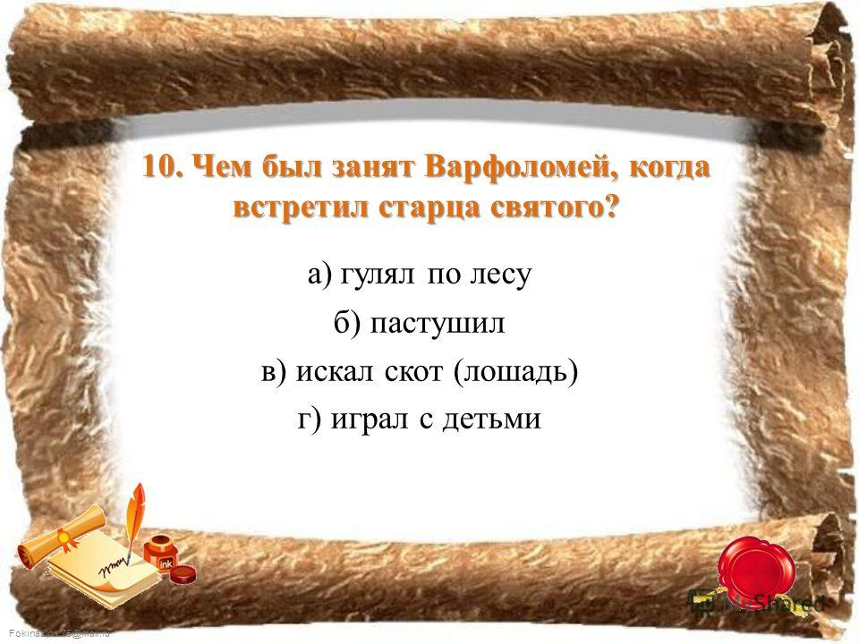 FokinaLida.75@mail.ru 10. Чем был занят Варфоломей, когда встретил старца святого? а) гулял по лесу б) пастушил в) искал скот (лошадь) г) играл с детьми