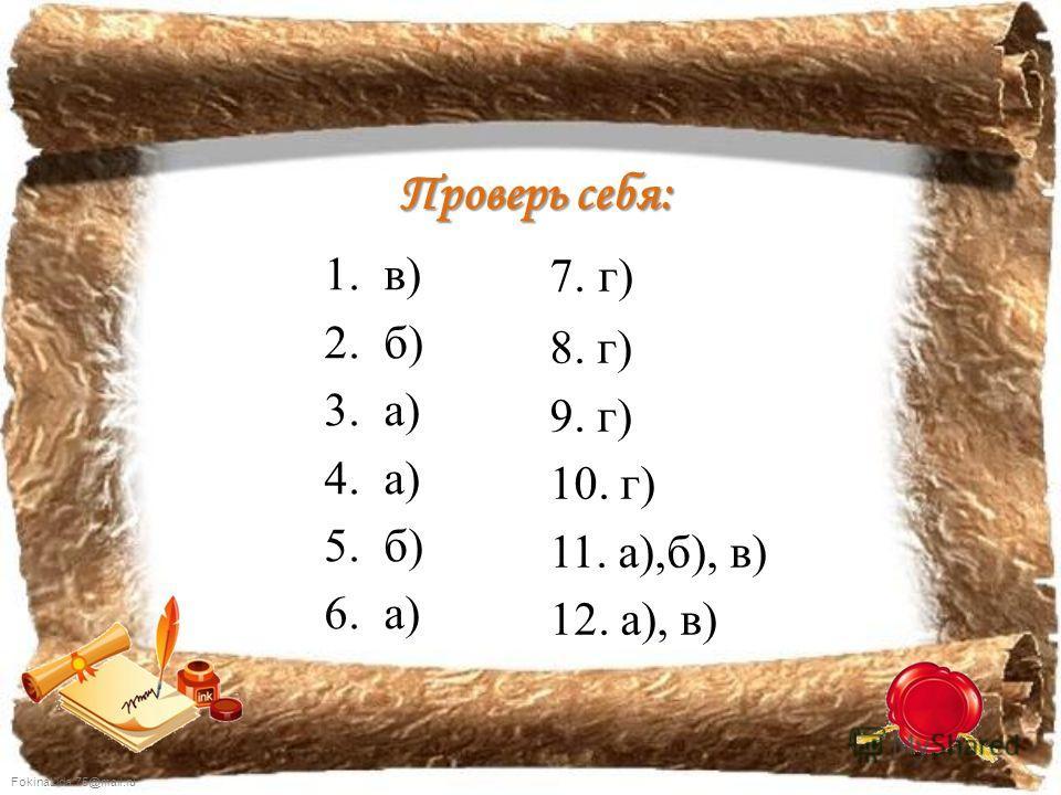 FokinaLida.75@mail.ru Проверь себя: 1.в) 2.б) 3.а) 4.а) 5.б) 6.а) 7. г) 8. г) 9. г) 10. г) 11. а),б), в) 12. а), в)