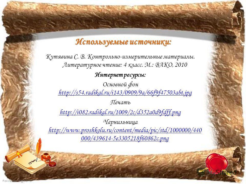 FokinaLida.75@mail.ru Используемые источники: Кутявина С. В. Контрольно-измерительные материалы. Литературное чтение: 4 класс. М.: ВАКО, 2010 Интернет ресурсы: Основной фон http://s54.radikal.ru/i143/0909/9a/66f9f47503abt.jpg http://s54.radikal.ru/i1