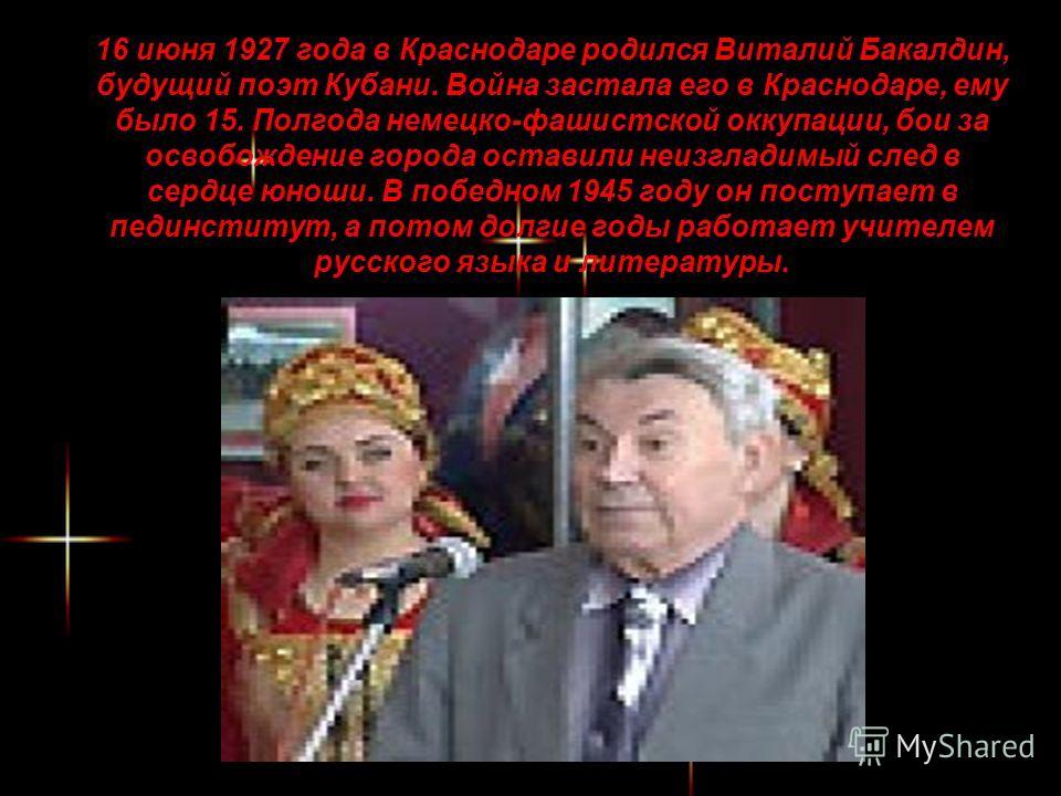 16 июня 1927 года в Краснодаре родился Виталий Бакалдин, будущий поэт Кубани. Война застала его в Краснодаре, ему было 15. Полгода немецко-фашистской оккупации, бои за освобождение города оставили неизгладимый след в сердце юноши. В победном 1945 год