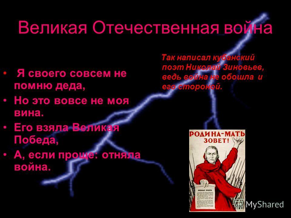 Великая Отечественная война Так написал кубанский поэт Николай Зиновьев, ведь война не обошла и его стороной. Я своего совсем не помню деда, Но это вовсе не моя вина. Его взяла Великая Победа, А, если проще: отняла война.