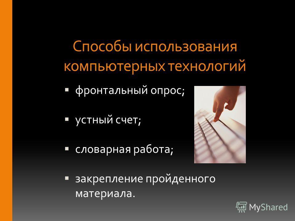 Способы использования компьютерных технологий фронтальный опрос; устный счет; словарная работа; закрепление пройденного материала.