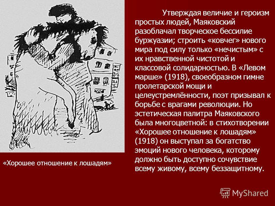 Утверждая величие и героизм простых людей, Маяковский разоблачал творческое бессилие буржуазии; строить «ковчег» нового мира под силу только «нечистым» с их нравственной чистотой и классовой солидарностью. В «Левом марше» (1918), своеобразном гимне п